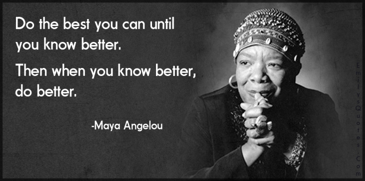 Maya Angelou Do-the-best-you-can-until-you-know-better.-Then-when-you-know-better-do-better.